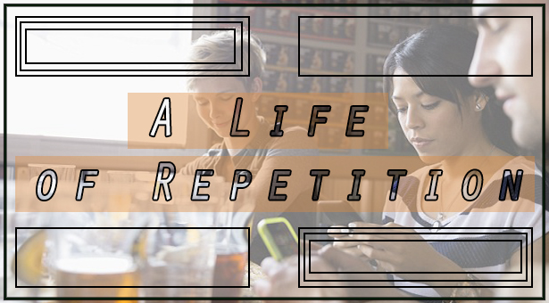 A life of repetition